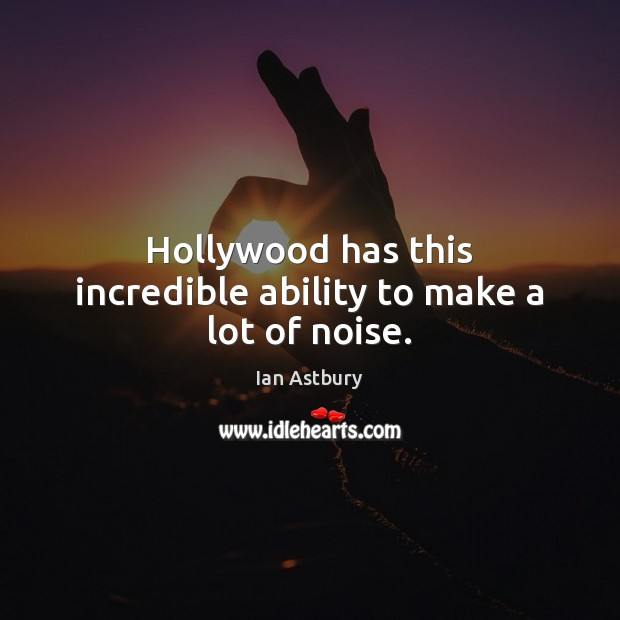 Image, Hollywood has this incredible ability to make a lot of noise.