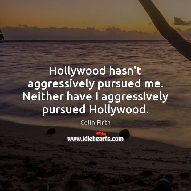 Image, Hollywood hasn't aggressively pursued me. Neither have I aggressively pursued Hollywood.