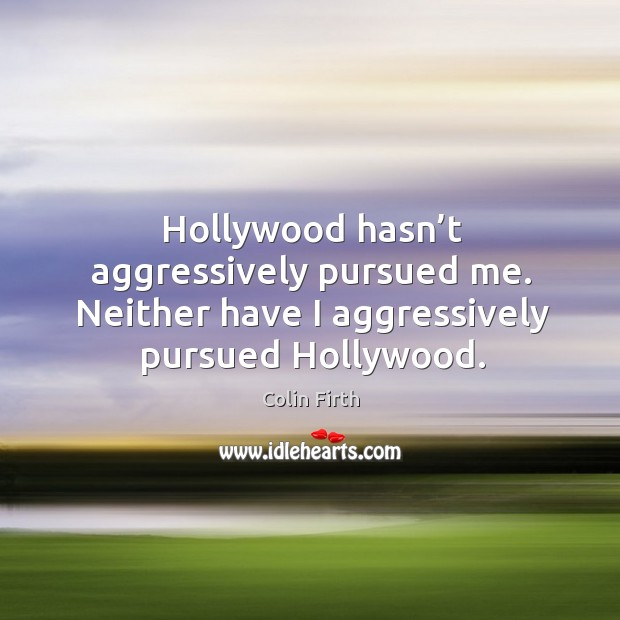 Hollywood hasn't aggressively pursued me. Neither have I aggressively pursued hollywood. Image