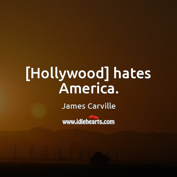 [Hollywood] hates America. James Carville Picture Quote