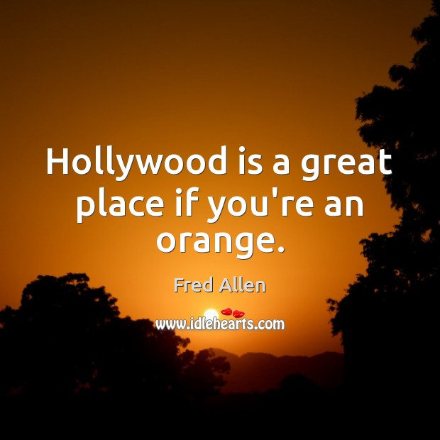 Hollywood is a great place if you're an orange. Fred Allen Picture Quote