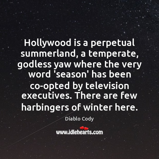 Image, Hollywood is a perpetual summerland, a temperate, Godless yaw where the very