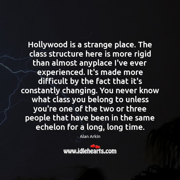 Hollywood is a strange place. The class structure here is more rigid Alan Arkin Picture Quote