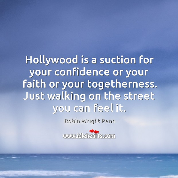 Hollywood is a suction for your confidence or your faith or your togetherness. Just walking on the street you can feel it. Robin Wright Penn Picture Quote