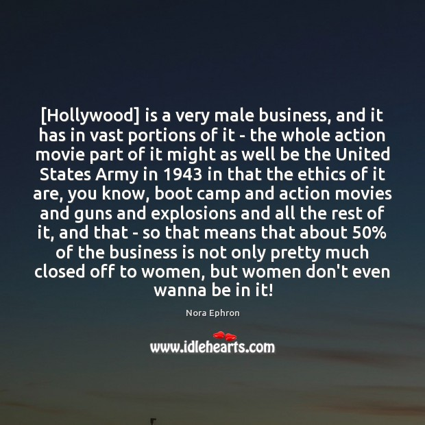 [Hollywood] is a very male business, and it has in vast portions Nora Ephron Picture Quote