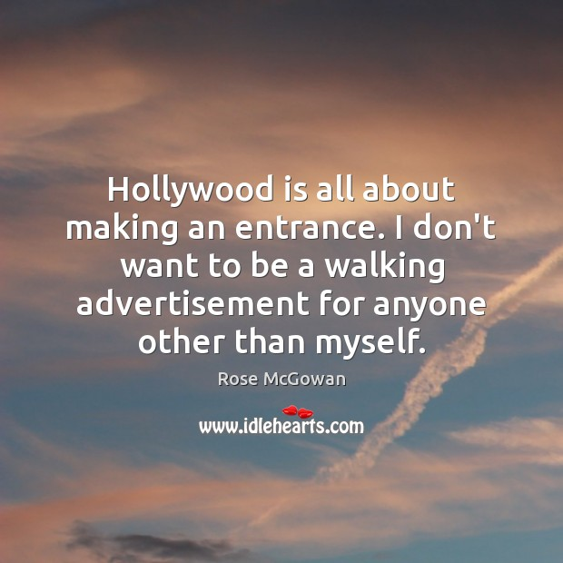 Hollywood is all about making an entrance. I don't want to be Rose McGowan Picture Quote