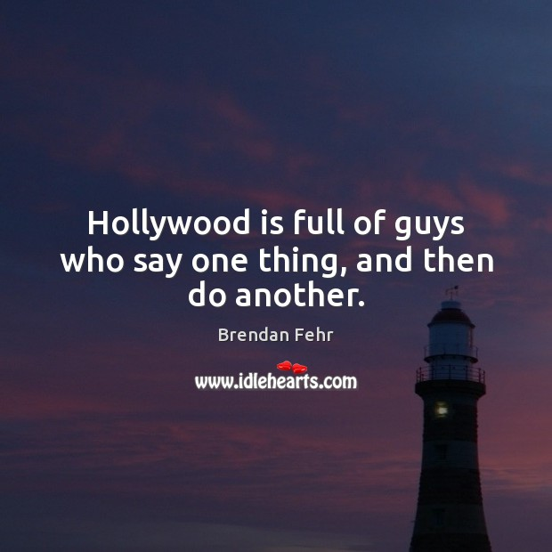 Image, Hollywood is full of guys who say one thing, and then do another.