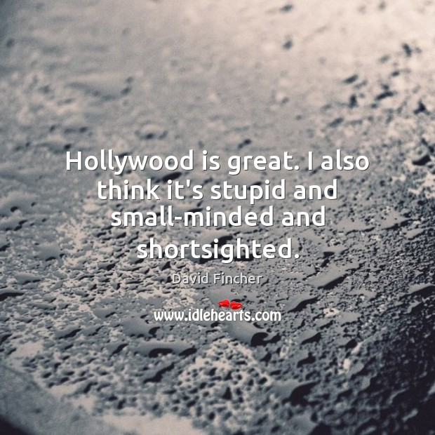 Image, Hollywood is great. I also think it's stupid and small-minded and shortsighted.
