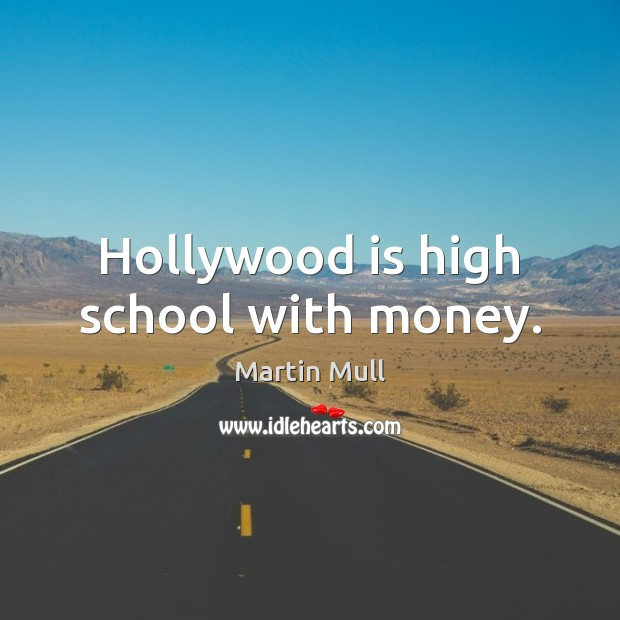 Hollywood is high school with money. Image