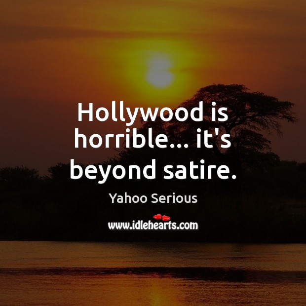Hollywood is horrible… it's beyond satire. Image