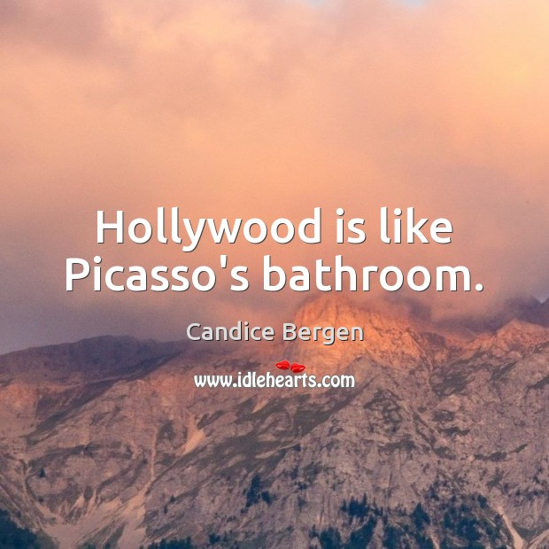 Hollywood is like Picasso's bathroom. Candice Bergen Picture Quote