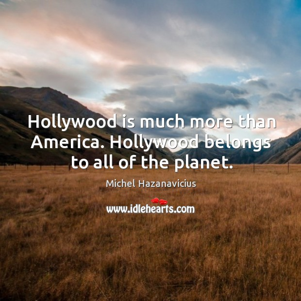 Hollywood is much more than america. Hollywood belongs to all of the planet. Michel Hazanavicius Picture Quote