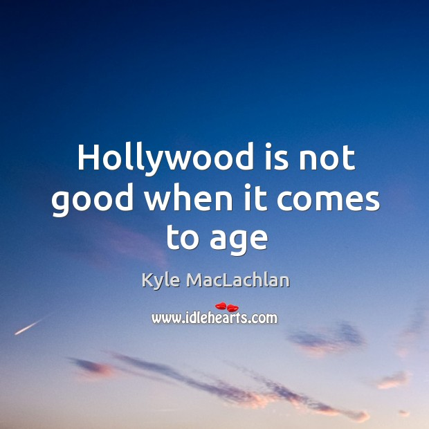 Hollywood is not good when it comes to age Kyle MacLachlan Picture Quote