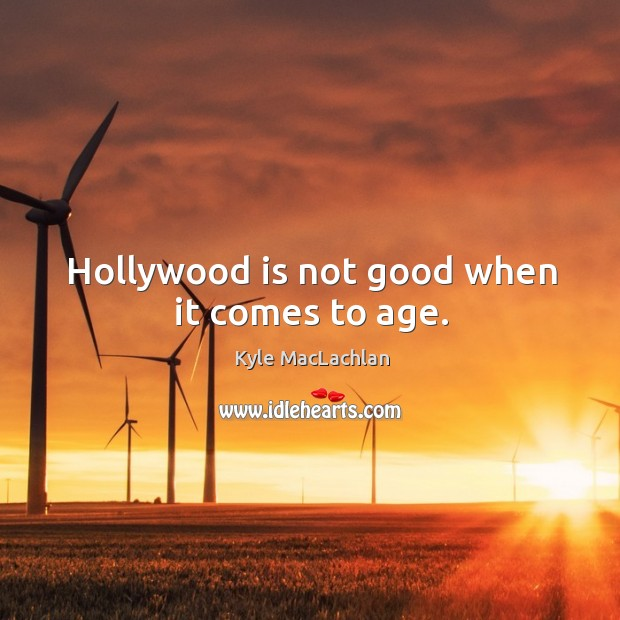 Hollywood is not good when it comes to age. Kyle MacLachlan Picture Quote