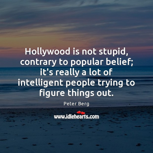 Hollywood is not stupid, contrary to popular belief; it's really a lot Peter Berg Picture Quote