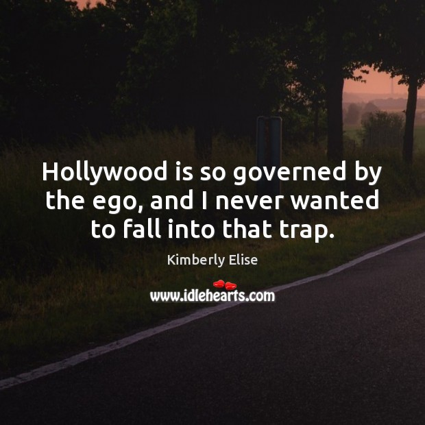 Hollywood is so governed by the ego, and I never wanted to fall into that trap. Kimberly Elise Picture Quote