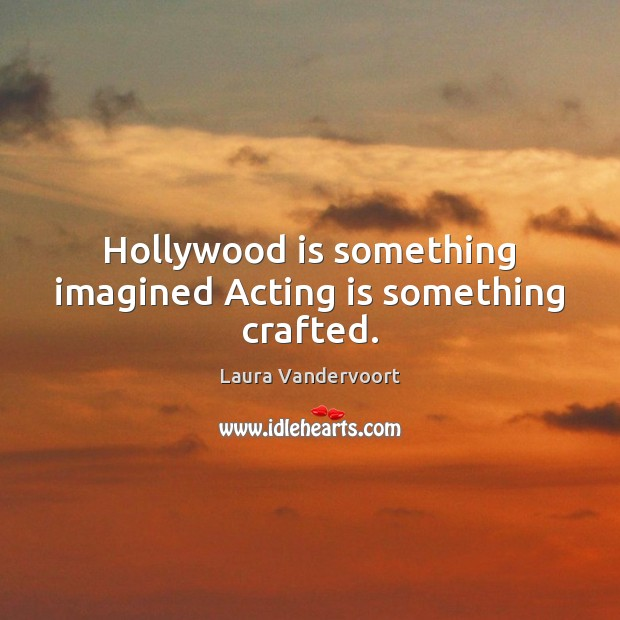 Hollywood is something imagined Acting is something crafted. Acting Quotes Image