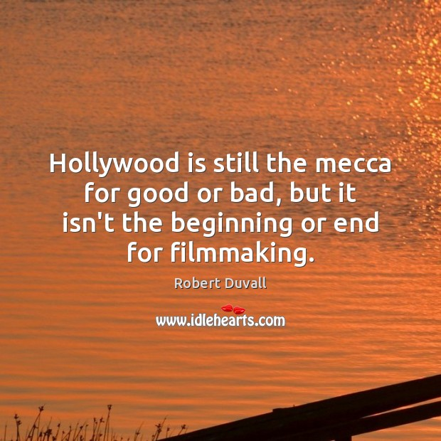 Hollywood is still the mecca for good or bad, but it isn't Robert Duvall Picture Quote