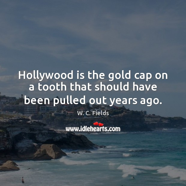 Hollywood is the gold cap on a tooth that should have been pulled out years ago. W. C. Fields Picture Quote