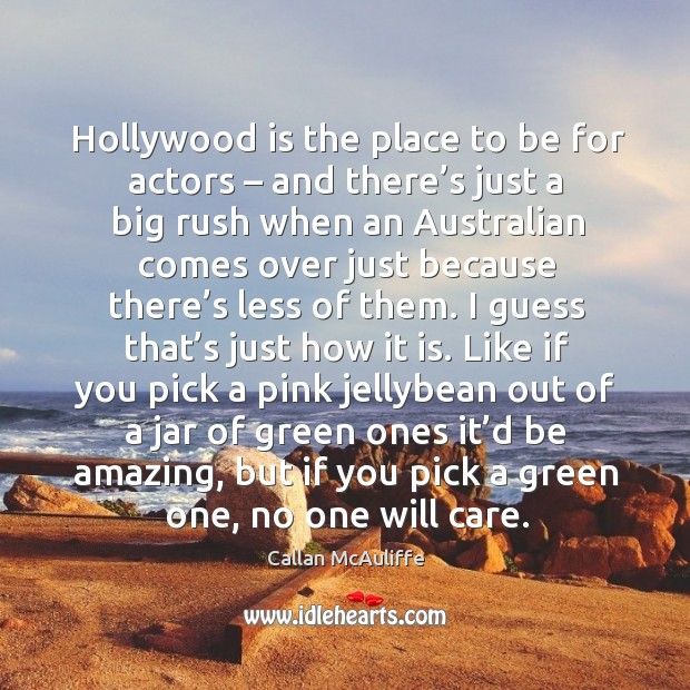 Hollywood is the place to be for actors – and there's just a big rush when an australian comes over just because Image