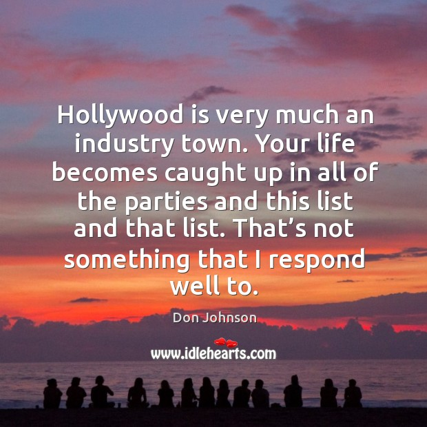 Hollywood is very much an industry town. Your life becomes caught up in all of the Don Johnson Picture Quote