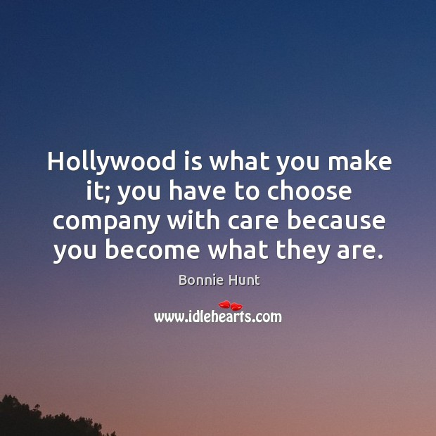 Hollywood is what you make it; you have to choose company with care because you become what they are. Image