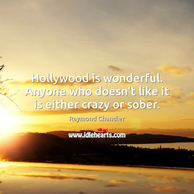 Hollywood is wonderful. Anyone who doesn't like it is either crazy or sober. Image