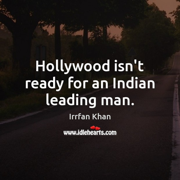 Hollywood isn't ready for an Indian leading man. Irrfan Khan Picture Quote