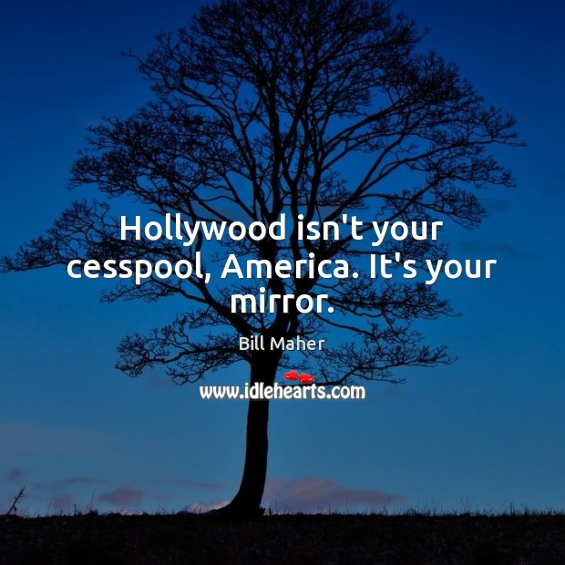 Hollywood isn't your cesspool, America. It's your mirror. Bill Maher Picture Quote