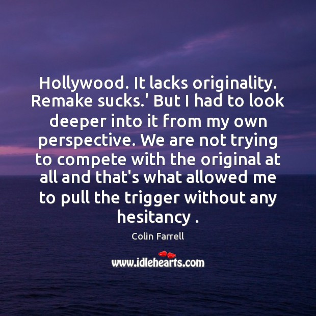 Hollywood. It lacks originality. Remake sucks.' But I had to look Colin Farrell Picture Quote