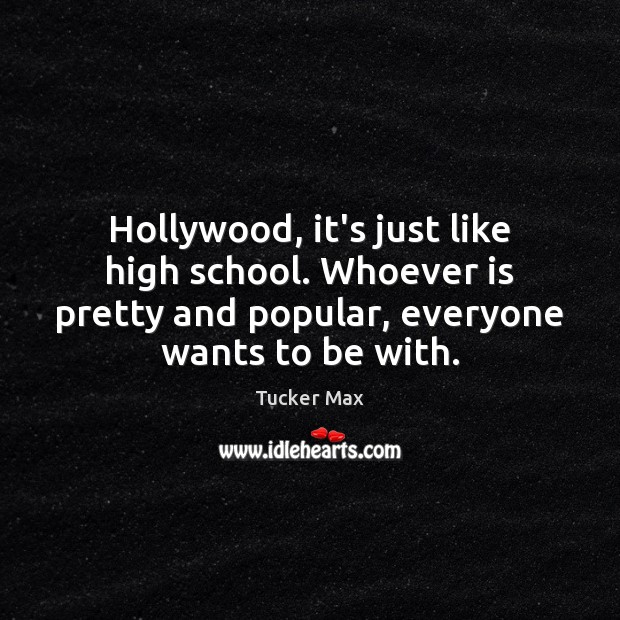 Hollywood, it's just like high school. Whoever is pretty and popular, everyone Tucker Max Picture Quote