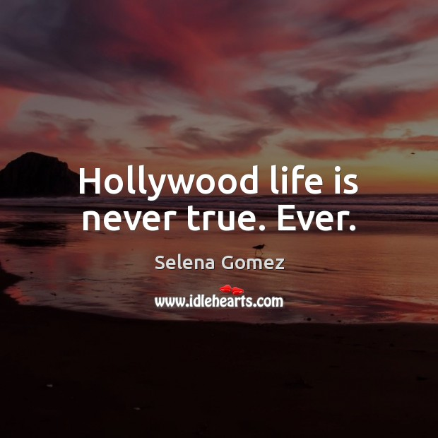 Image, Hollywood life is never true. Ever.