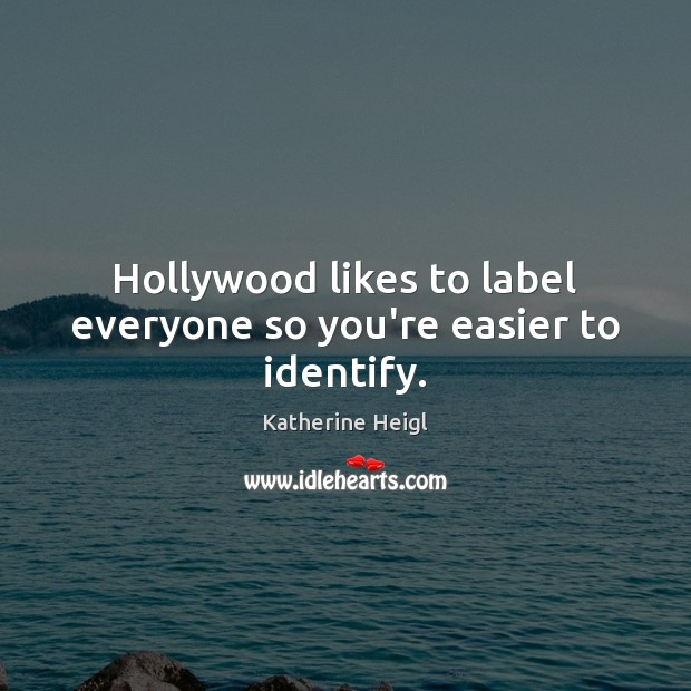 Hollywood likes to label everyone so you're easier to identify. Katherine Heigl Picture Quote
