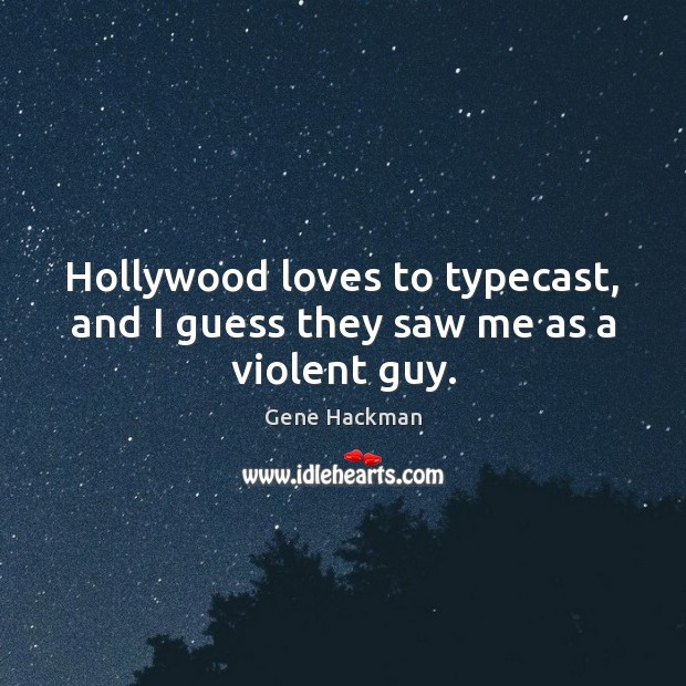 Gene Hackman Picture Quote image saying: Hollywood loves to typecast, and I guess they saw me as a violent guy.