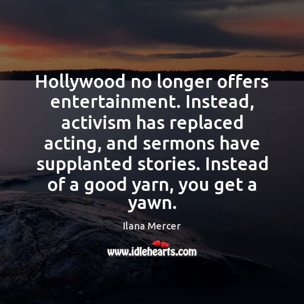 Hollywood no longer offers entertainment. Instead, activism has replaced acting, and sermons Ilana Mercer Picture Quote