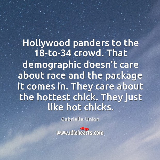 Hollywood panders to the 18-to-34 crowd. That demographic doesn't care about race Image