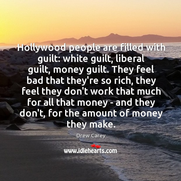 Image, Hollywood people are filled with guilt: white guilt, liberal guilt, money guilt.