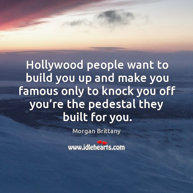 Hollywood people want to build you up and make you famous only to knock you off you're the pedestal they built for you. Image