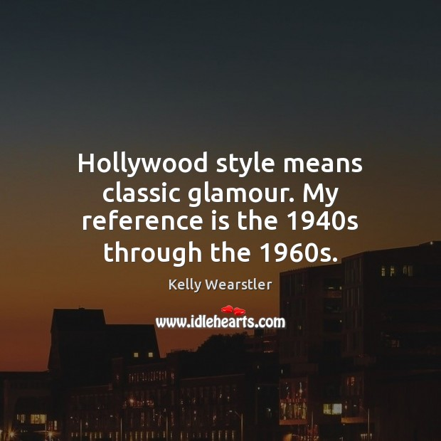 Image, Hollywood style means classic glamour. My reference is the 1940s through the 1960s.