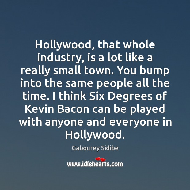 Hollywood, that whole industry, is a lot like a really small town. Image