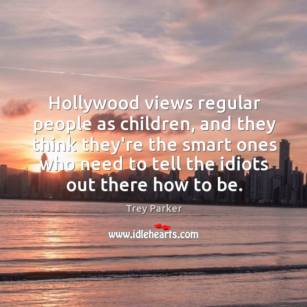 Hollywood views regular people as children, and they think they're the smart Trey Parker Picture Quote