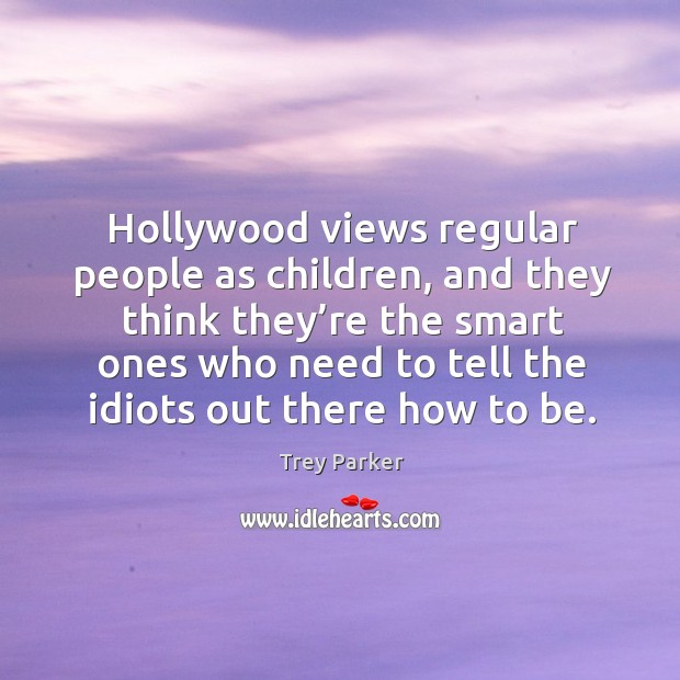 Hollywood views regular people as children Trey Parker Picture Quote