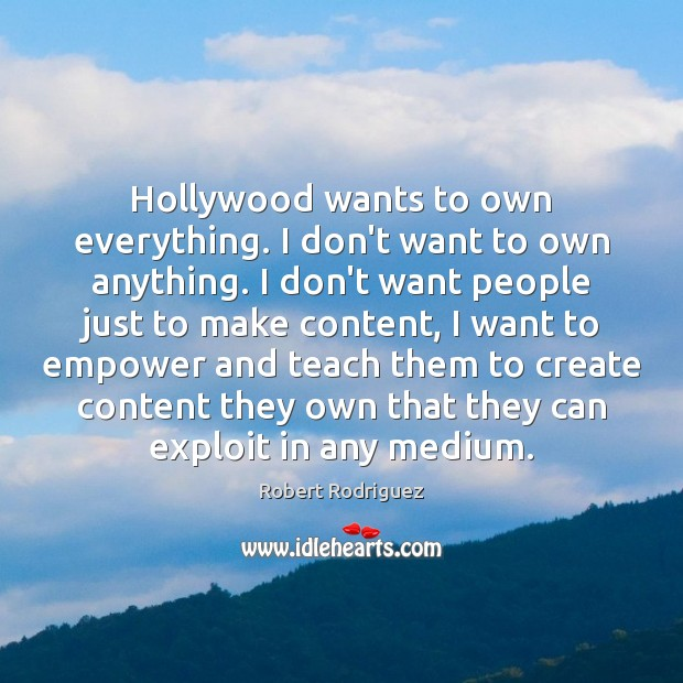 Hollywood wants to own everything. I don't want to own anything. I Robert Rodriguez Picture Quote