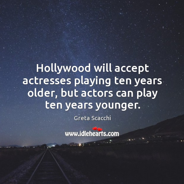 Hollywood will accept actresses playing ten years older, but actors can play ten years younger. Image