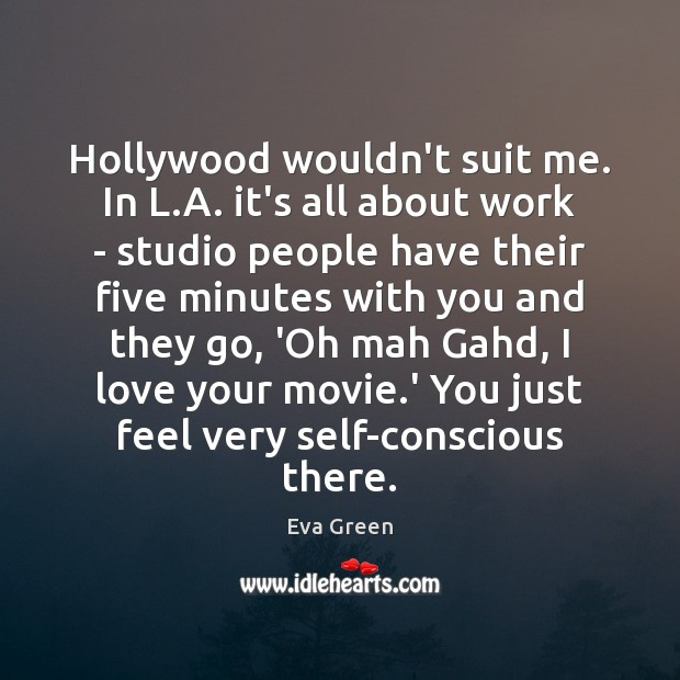Hollywood wouldn't suit me. In L.A. it's all about work – Eva Green Picture Quote