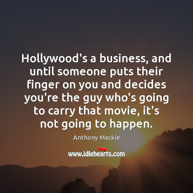 Image, Hollywood's a business, and until someone puts their finger on you and