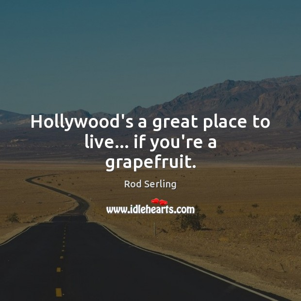 Hollywood's a great place to live… if you're a grapefruit. Rod Serling Picture Quote