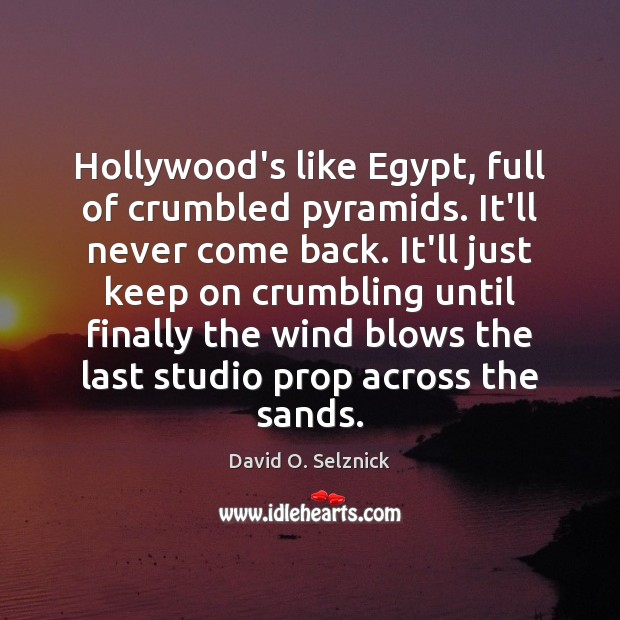 Hollywood's like Egypt, full of crumbled pyramids. It'll never come back. It'll David O. Selznick Picture Quote