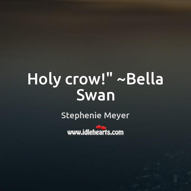 "Holy crow!"" ~Bella Swan Image"