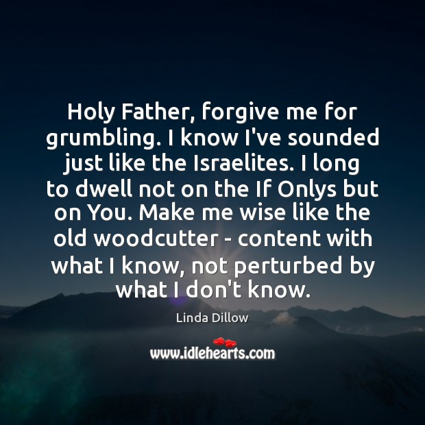 Holy Father, forgive me for grumbling. I know I've sounded just like Linda Dillow Picture Quote